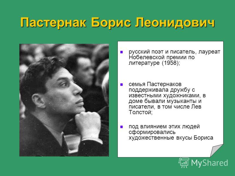 Пастернак Борис Леонидович русский поэт и писатель, лауреат Нобелевской премии по литературе (1958); семья Пастернаков поддерживала дружбу с известными художниками, в доме бывали музыканты и писатели, в том числе Лев Толстой; под влиянием этих людей