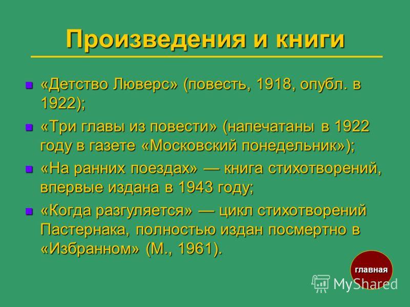 Произведения и книги «Детство Люверс» (повесть, 1918, опубл. в 1922); «Детство Люверс» (повесть, 1918, опубл. в 1922); «Три главы из повести» (напечатаны в 1922 году в газете «Московский понедельник»); «Три главы из повести» (напечатаны в 1922 году в