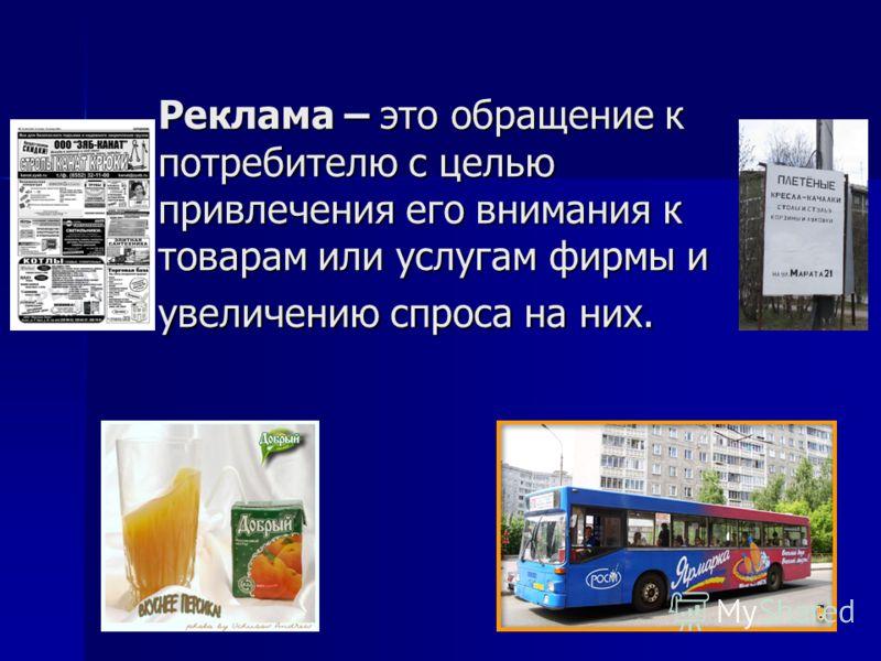 3 Реклама – это обращение к потребителю с целью привлечения его внимания к товарам или услугам фирмы и увеличению спроса на них.