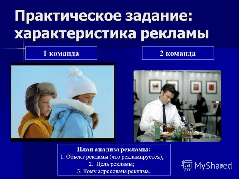 5 Практическое задание: характеристика рекламы 1 команда2 команда План анализа рекламы: 1. Объект рекламы (что рекламируется); 2. Цель рекламы; 3. Кому адресована реклама.