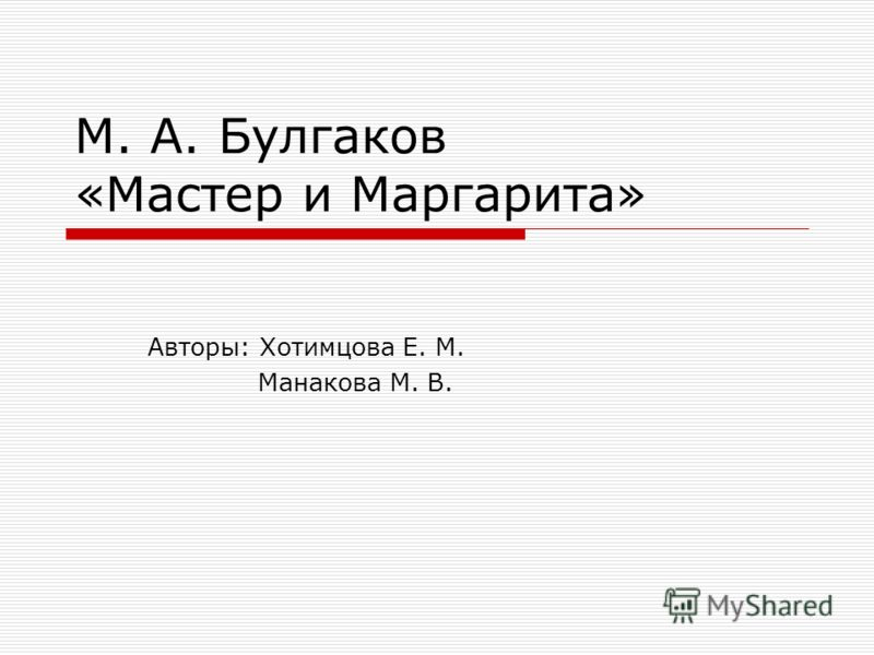 М. А. Булгаков «Мастер и Маргарита» Авторы: Хотимцова Е. М. Манакова М. В.