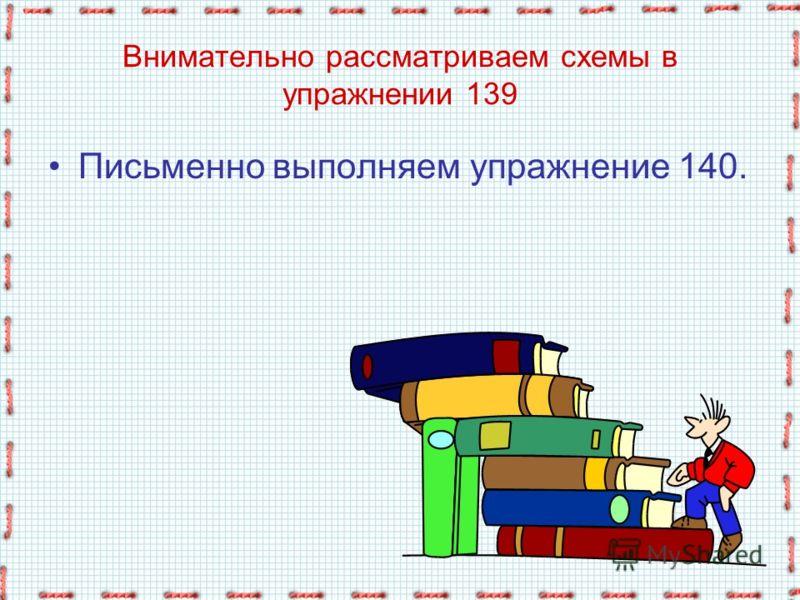 Внимательно рассматриваем схемы в упражнении 139 Письменно выполняем упражнение 140.