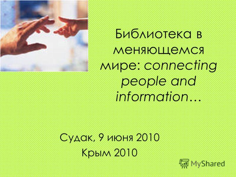 Библиотека в меняющемся мире: connecting people and information… Судак, 9 июня 2010 Крым 2010