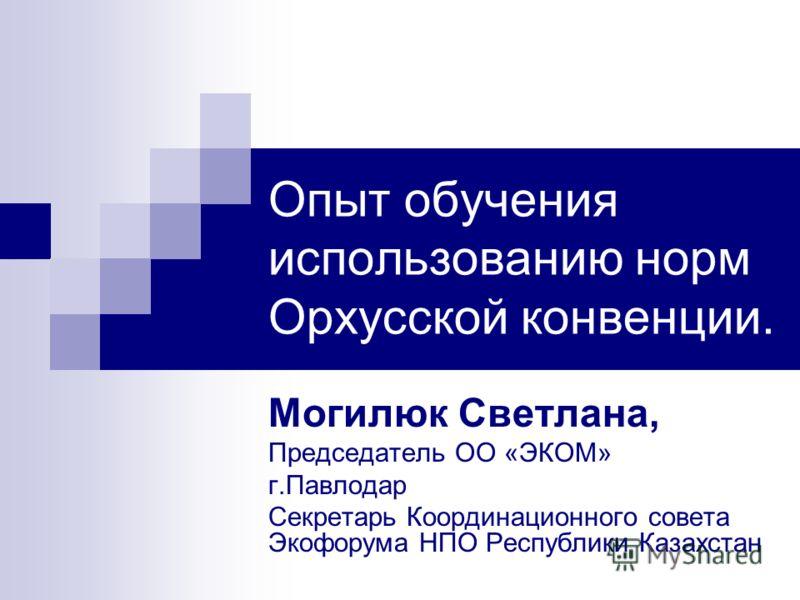 Опыт обучения использованию норм Орхусской конвенции. Могилюк Светлана, Председатель ОО «ЭКОМ» г.Павлодар Секретарь Координационного совета Экофорума НПО Республики Казахстан