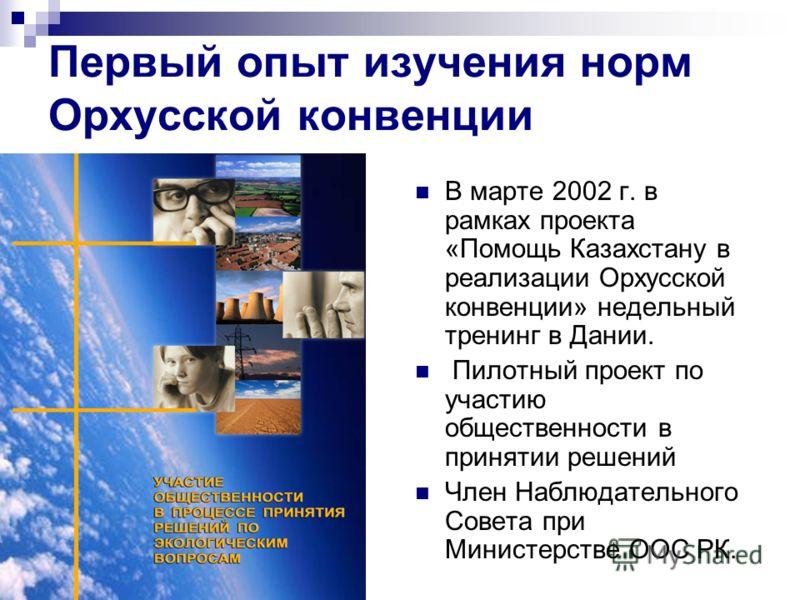 Первый опыт изучения норм Орхусской конвенции В марте 2002 г. в рамках проекта «Помощь Казахстану в реализации Орхусской конвенции» недельный тренинг в Дании. Пилотный проект по участию общественности в принятии решений Член Наблюдательного Совета пр