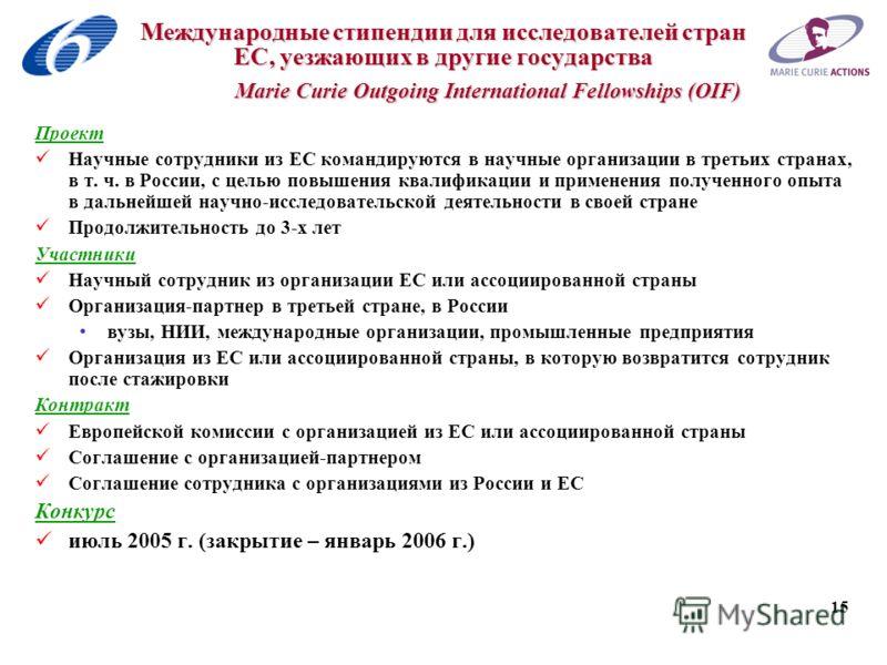 15 Международные стипендии для исследователей стран ЕС, уезжающих в другие государства Marie Curie Outgoing International Fellowships (OIF) Проект Научные сотрудники из ЕС командируются в научные организации в третьих странах, в т. ч. в России, с цел
