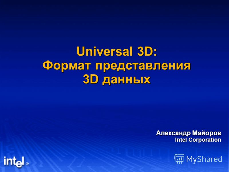 Universal 3D: Формат представления 3D данных Александр Майоров Intel Corporation