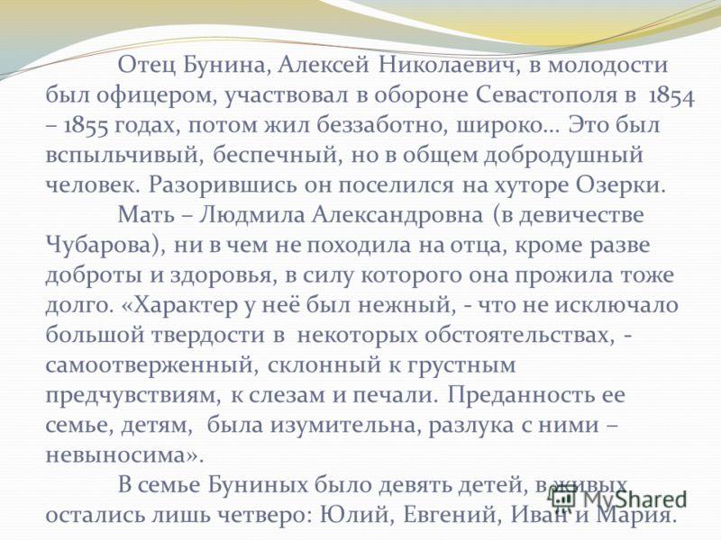 Отец Бунина, Алексей Николаевич, в молодости был офицером, участвовал в обороне Севастополя в 1854 – 1855 годах, потом жил беззаботно, широко… Это был вспыльчивый, беспечный, но в общем добродушный человек. Разорившись он поселился на хуторе Озерки.