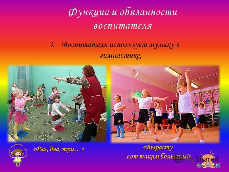 3.Воспитатель использует музыку в гимнастике, «Раз, два, три…» «Вырасту, вот таким большим!»