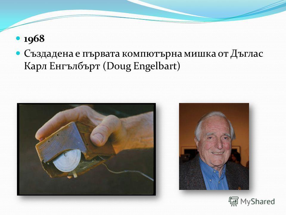 1968 Създадена е първата компютърна мишка от Дъглас Карл Енгълбърт (Doug Engelbart)