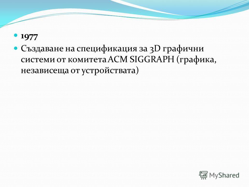 1977 Създаване на спецификация за 3D графични системи от комитета ACM SIGGRAPH (графика, независеща от устройствата)