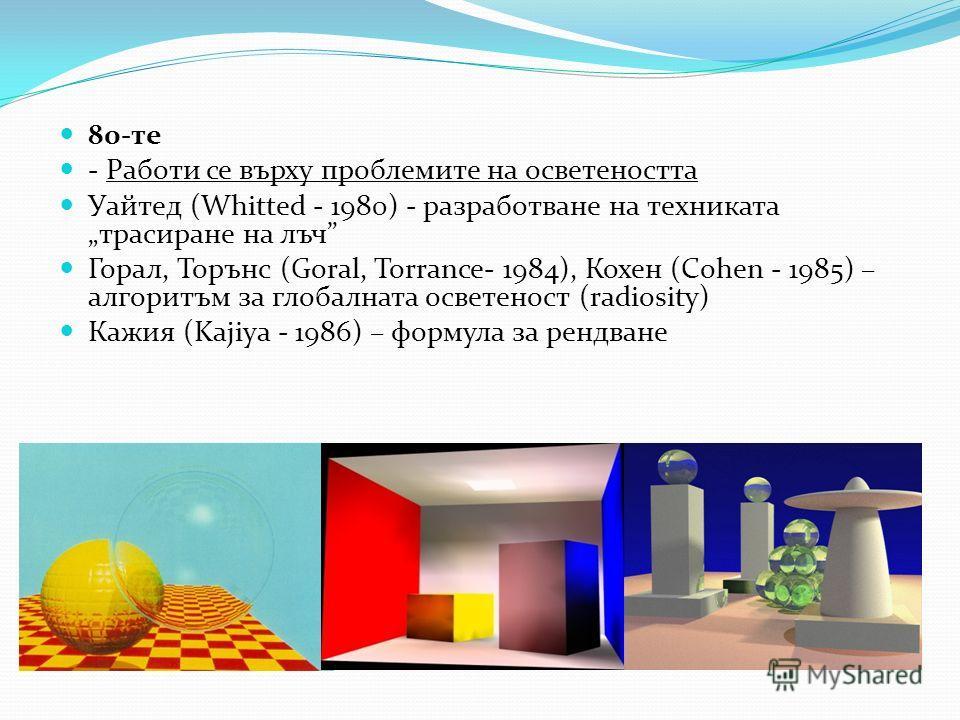 80-те - Работи се върху проблемите на осветеността Уайтед (Whitted - 1980) - разработване на техниката трасиране на лъч Горал, Торънс (Goral, Torrance- 1984), Кохен (Cohen - 1985) – алгоритъм за глобалната осветеност (radiosity) Кажия (Kajiya - 1986)
