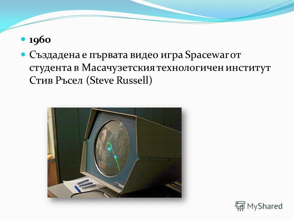 1960 Създадена е първата видео игра Spacewar от студента в Масачузетския технологичен институт Стив Ръсел (Steve Russell)