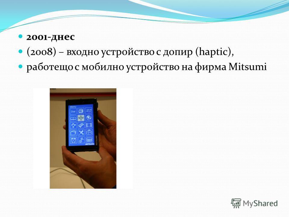 2001-днес (2008) – входно устройство с допир (haptic), работещо с мобилно устройство на фирма Mitsumi