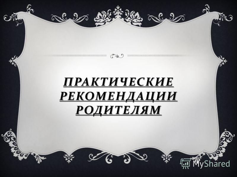 ПРАКТИЧЕСКИЕ РЕКОМЕНДАЦИИ РОДИТЕЛЯМ