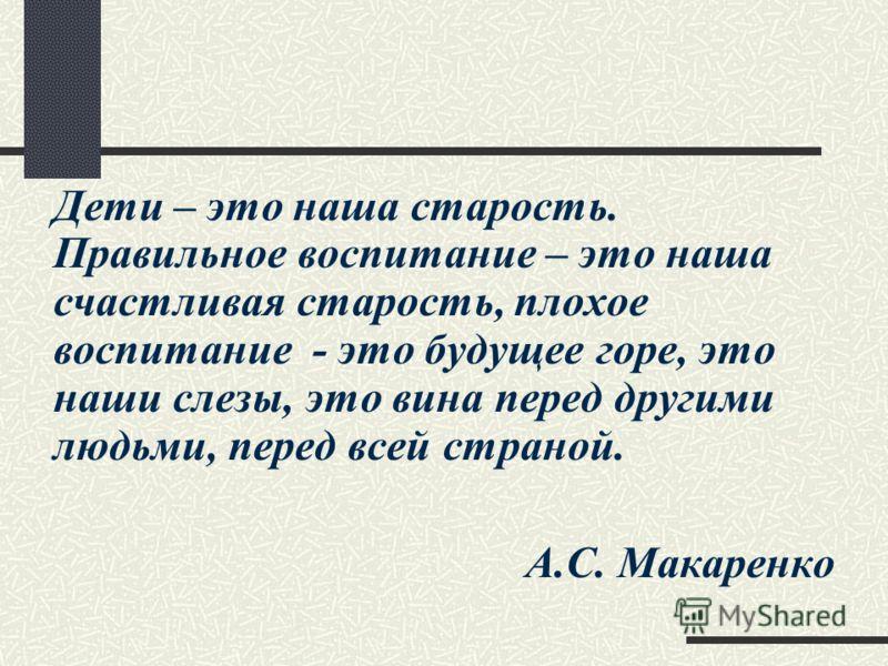 Дети – это наша старость. Правильное воспитание – это наша счастливая старость, плохое воспитание - это будущее горе, это наши слезы, это вина перед другими людьми, перед всей страной. А.С. Макаренко