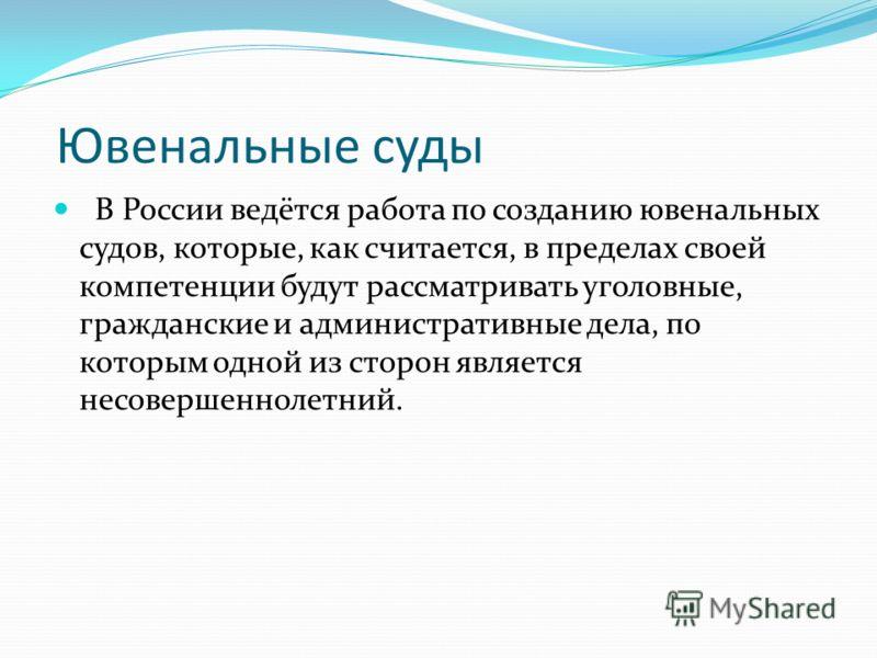 Ювенальные суды В России ведётся работа по созданию ювенальных судов, которые, как считается, в пределах своей компетенции будут рассматривать уголовные, гражданские и административные дела, по которым одной из сторон является несовершеннолетний.