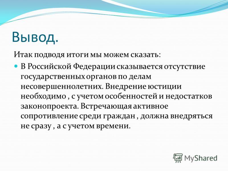 Вывод. Итак подводя итоги мы можем сказать: В Российской Федерации сказывается отсутствие государственных органов по делам несовершеннолетних. Внедрение юстиции необходимо, с учетом особенностей и недостатков законопроекта. Встречающая активное сопро