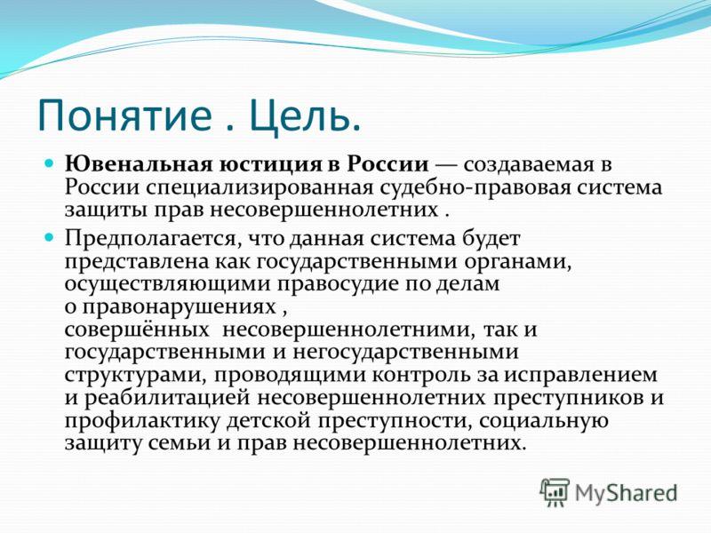 Понятие. Цель. Ювенальная юстиция в России создаваемая в России специализированная судебно-правовая система защиты прав несовершеннолетних. Предполагается, что данная система будет представлена как государственными органами, осуществляющими правосуди