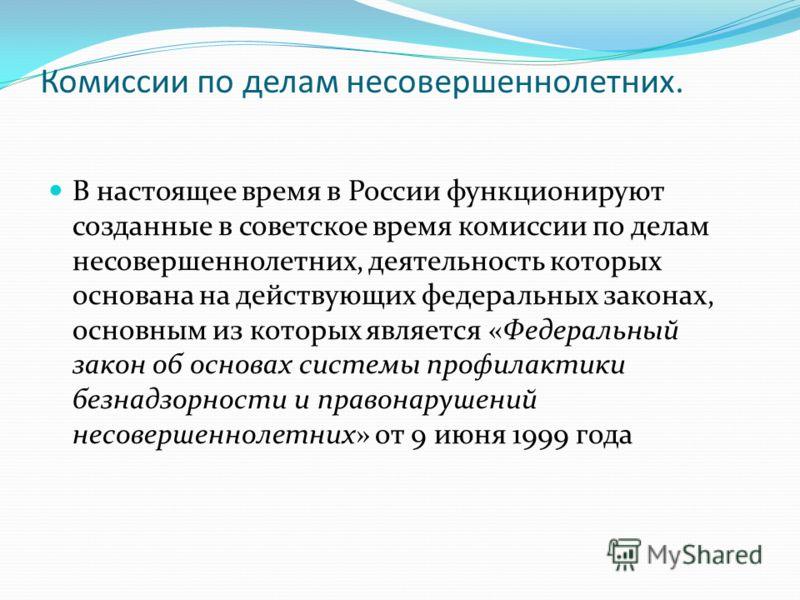 Комиссии по делам несовершеннолетних. В настоящее время в России функционируют созданные в советское время комиссии по делам несовершеннолетних, деятельность которых основана на действующих федеральных законах, основным из которых является «Федеральн