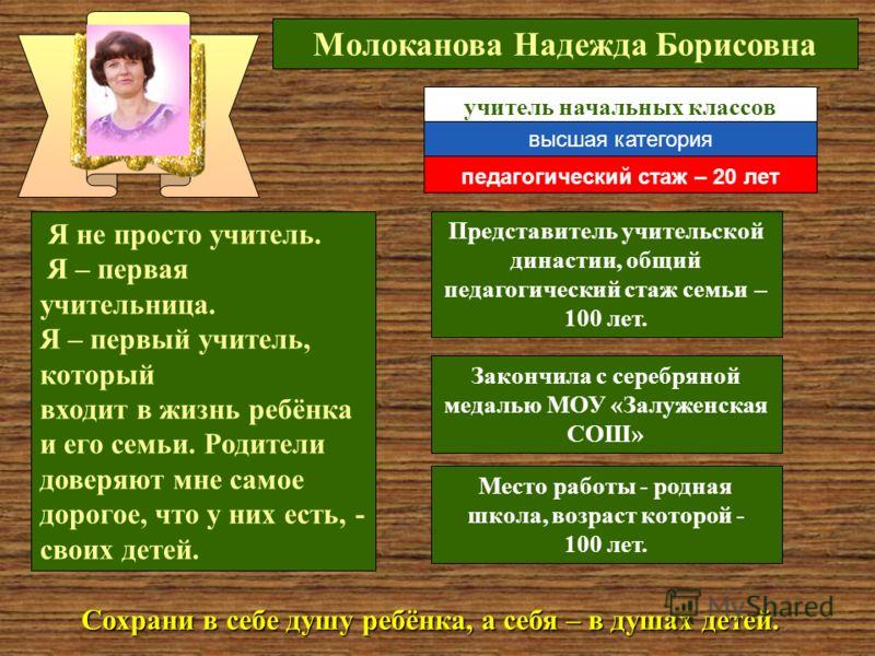 Молоканова Надежда Борисовна Закончила с серебряной медалью МОУ «Залуженская СОШ» Я не просто учитель. Я – первая учительница. Я – первый учитель, который входит в жизнь ребёнка и его семьи. Родители доверяют мне самое дорогое, что у них есть, - свои