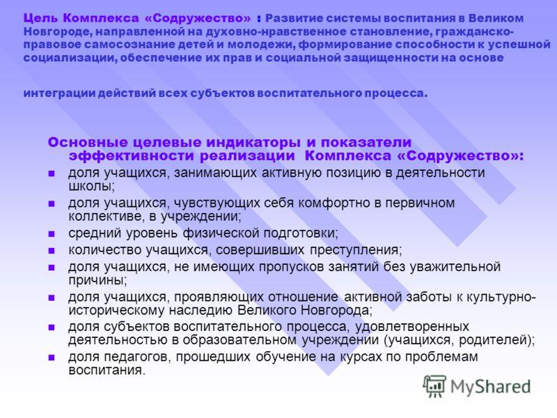 Цель Комплекса «Содружество» : Развитие системы воспитания в Великом Новгороде, направленной на духовно-нравственное становление, гражданско- правовое самосознание детей и молодежи, формирование способности к успешной социализации, обеспечение их пра