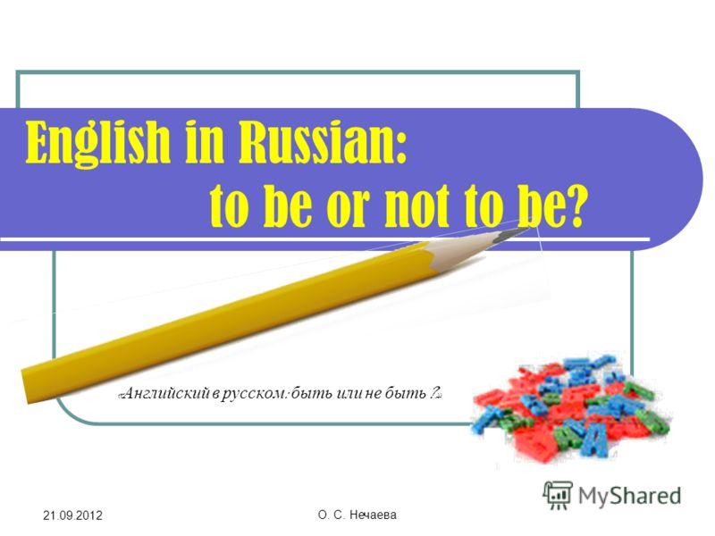 21.09.2012 О. С. Нечаева English in Russian: to be or not to be? « Английский в русском : быть или не быть ?»