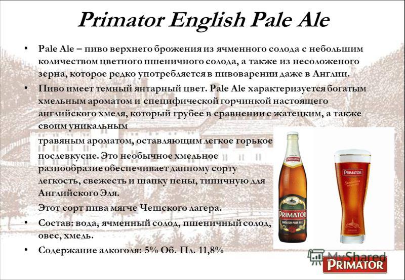 Primator English Pale Ale Pale Ale – пиво верхнего брожения из ячменного солода с небольшим количеством цветного пшеничного солода, а также из несоложеного зерна, которое редко употребляется в пивоварении даже в Англии. Пиво имеет темный янтарный цве
