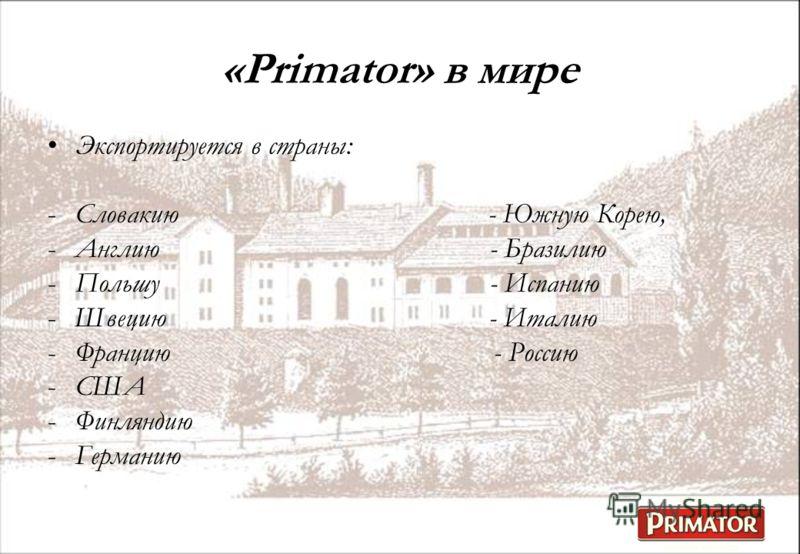 Экспортируется в страны: -Словакию - Южную Корею, -Англию - Бразилию -Польшу - Испанию -Швецию - Италию -Францию - Россию -США -Финляндию -Германию «Primator» в мире