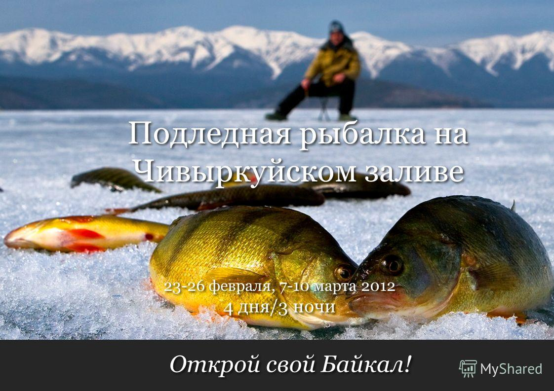 Открой свой Байкал! 4 дня/3 ночи 23-26 февраля, 7-10 марта 2012 Подледная рыбалка на Чивыркуйском заливе