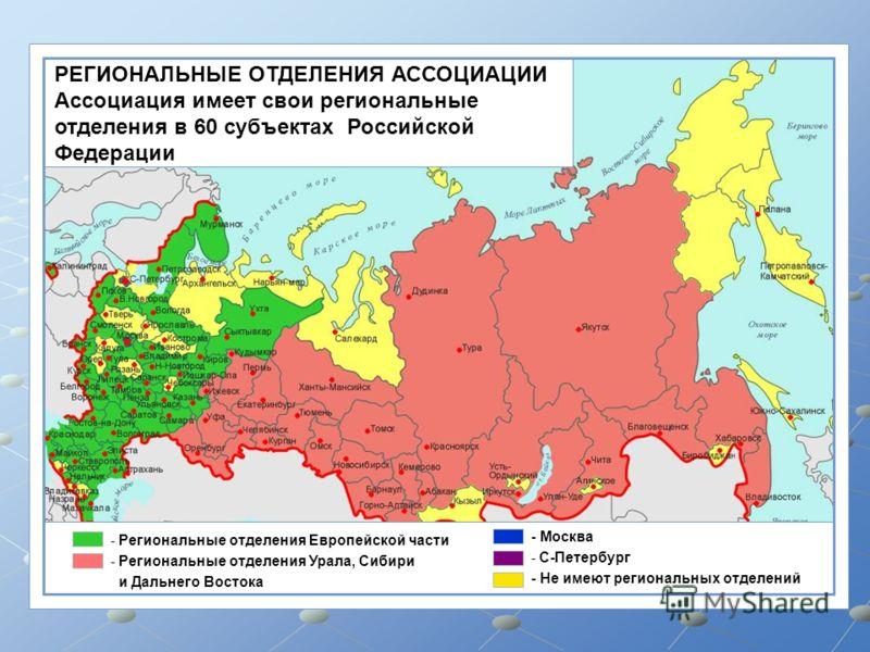 - Региональные отделения Европейской части - Региональные отделения Урала, Сибири и Дальнего Востока - Москва - С-Петербург - Не имеют региональных отделений РЕГИОНАЛЬНЫЕ ОТДЕЛЕНИЯ АССОЦИАЦИИ Ассоциация имеет свои региональные отделения в 60 субъекта