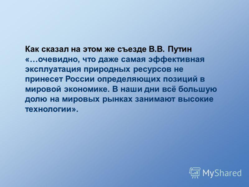 Как сказал на этом же съезде В.В. Путин «…очевидно, что даже самая эффективная эксплуатация природных ресурсов не принесет России определяющих позиций в мировой экономике. В наши дни всё большую долю на мировых рынках занимают высокие технологии».