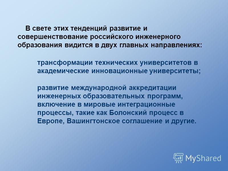 В свете этих тенденций развитие и совершенствование российского инженерного образования видится в двух главных направлениях: развитие международной аккредитации инженерных образовательных программ, включение в мировые интеграционные процессы, такие к