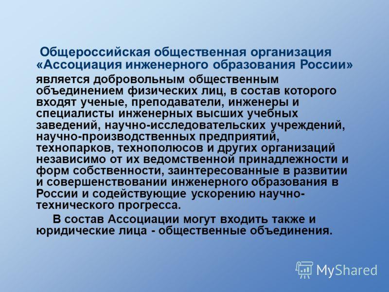 Общероссийская общественная организация «Ассоциация инженерного образования России» является добровольным общественным объединением физических лиц, в состав которого входят ученые, преподаватели, инженеры и специалисты инженерных высших учебных завед