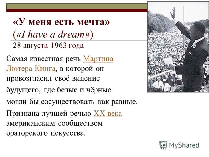 «У меня есть мечта» («I have a dream») 28 августа 1963 года Самая известная речь Мартина Лютера Кинга, в которой он провозгласил своё видениеМартина Лютера Кинга будущего, где белые и чёрные могли бы сосуществовать как равные. Признана лучшей речью X