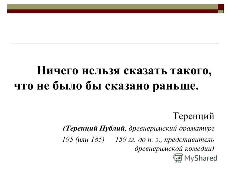 Ничего нельзя сказать такого, что не было бы сказано раньше. Теренций (Теренций Публий, древнеримский драматург 195 (или 185) 159 гг. до н. э., представитель древнеримской комедии)