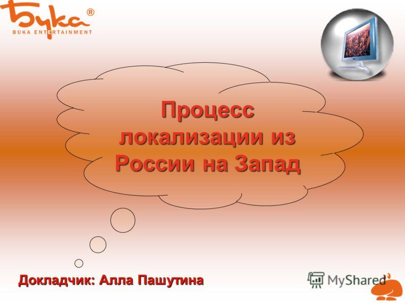 Процесс локализации из России на Запад Докладчик: Алла Пашутина