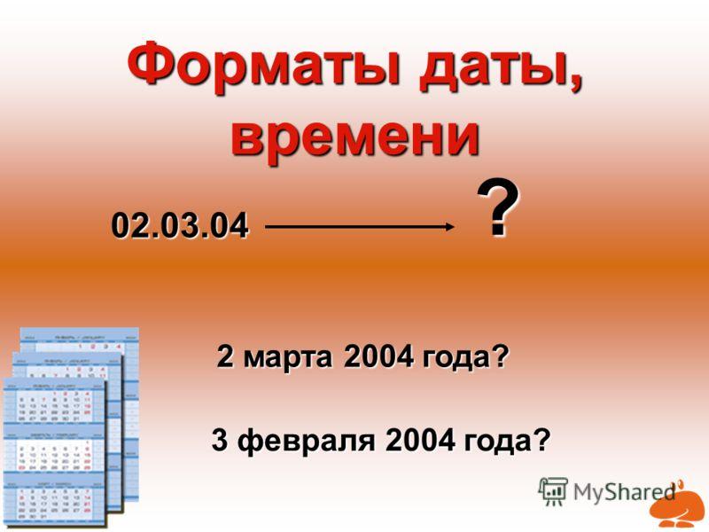 Форматы даты, времени 02.03.04 ? 2 марта 2004 года? 3 февраля 2004 года?