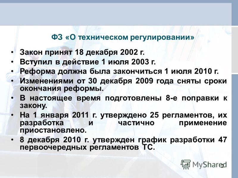 2 ФЗ «О техническом регулировании» Закон принят 18 декабря 2002 г. Вступил в действие 1 июля 2003 г. Реформа должна была закончиться 1 июля 2010 г. Изменениями от 30 декабря 2009 года сняты сроки окончания реформы. В настоящее время подготовлены 8-е