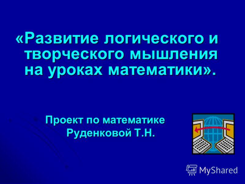«Развитие логического и творческого мышления на уроках математики». Проект по математике Проект по математике Руденковой Т.Н. Руденковой Т.Н.