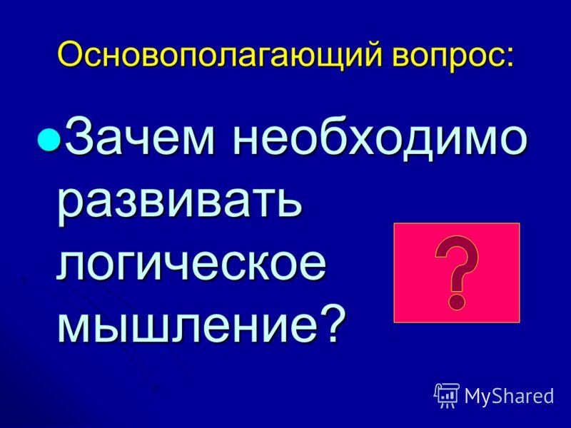 Основополагающий вопрос: Зачем необходимо развивать логическое мышление? Зачем необходимо развивать логическое мышление?
