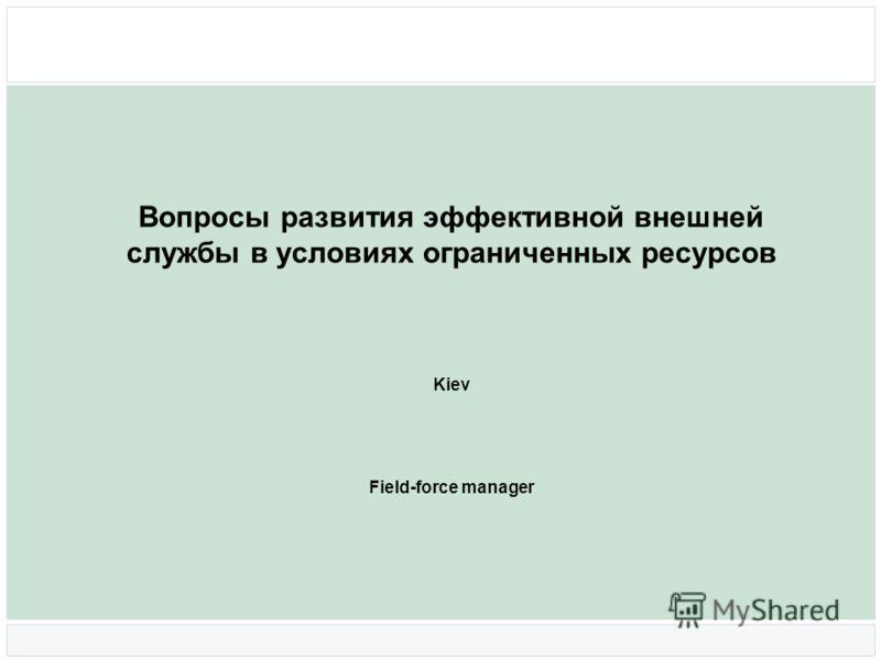 Вопросы развития эффективной внешней службы в условиях ограниченных ресурсов Kiev Field-force manager