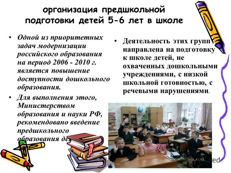 организация предшкольной подготовки детей 5-6 лет в школе Одной из приоритетных задач модернизации российского образования на период 2006 - 2010 г. является повышение доступности дошкольного образования. Для выполнения этого, Министерством образовани