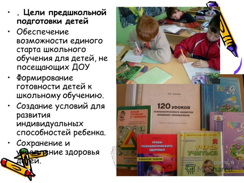 . Цели предшкольной подготовки детей Обеспечение возможности единого старта школьного обучения для детей, не посещающих ДОУ Формирование готовности детей к школьному обучению. Создание условий для развития индивидуальных способностей ребенка. Сохране