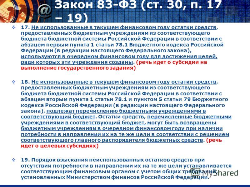 Закон 83-ФЗ (ст. 30, п. 17 – 19) 17. Не использованные в текущем финансовом году остатки средств, предоставленных бюджетным учреждениям из соответствующего бюджета бюджетной системы Российской Федерации в соответствии с абзацем первым пункта 1 статьи