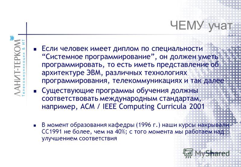 ЧЕМУ учат Если человек имеет диплом по специальности Системное программирование, он должен уметь программировать, то есть иметь представление об архитектуре ЭВМ, различных технологиях программирования, телекоммуникациях и так далее Существующие прогр