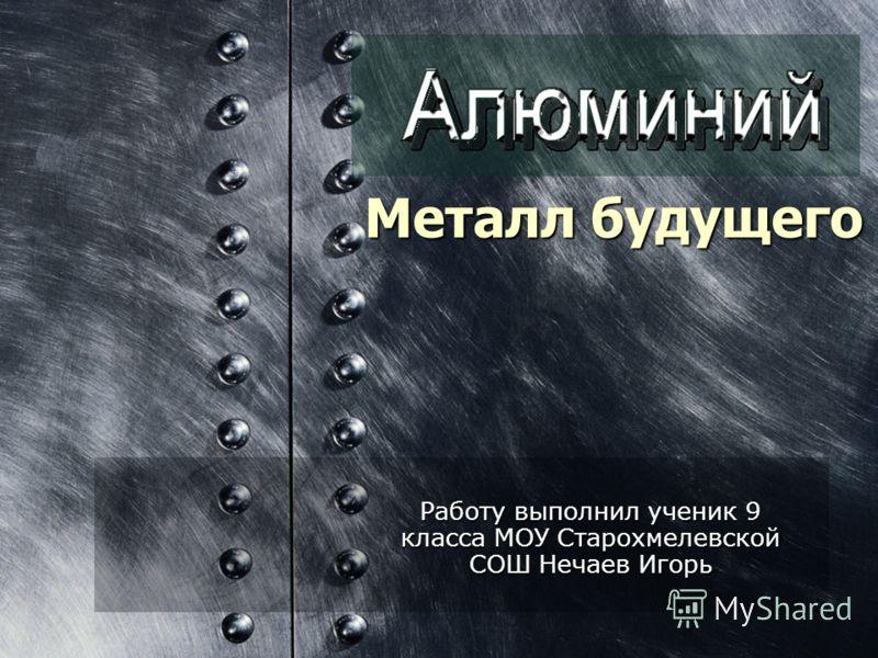 Металл будущего Работу выполнил ученик 9 класса МОУ Старохмелевской СОШ Нечаев Игорь