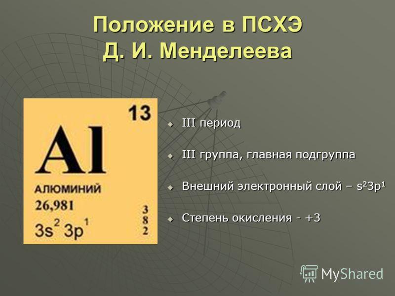 Положение в ПСХЭ Д. И. Менделеева III период III период III группа, главная подгруппа III группа, главная подгруппа Внешний электронный слой – s 2 3p 1 Внешний электронный слой – s 2 3p 1 Степень окисления - +3 Степень окисления - +3