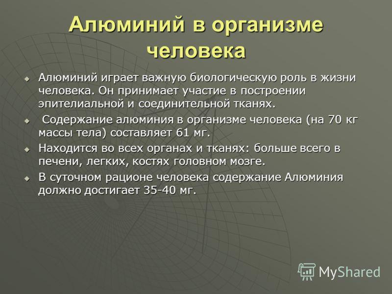 Алюминий в организме человека Алюминий играет важную биологическую роль в жизни человека. Он принимает участие в построении эпителиальной и соединительной тканях. Алюминий играет важную биологическую роль в жизни человека. Он принимает участие в пост