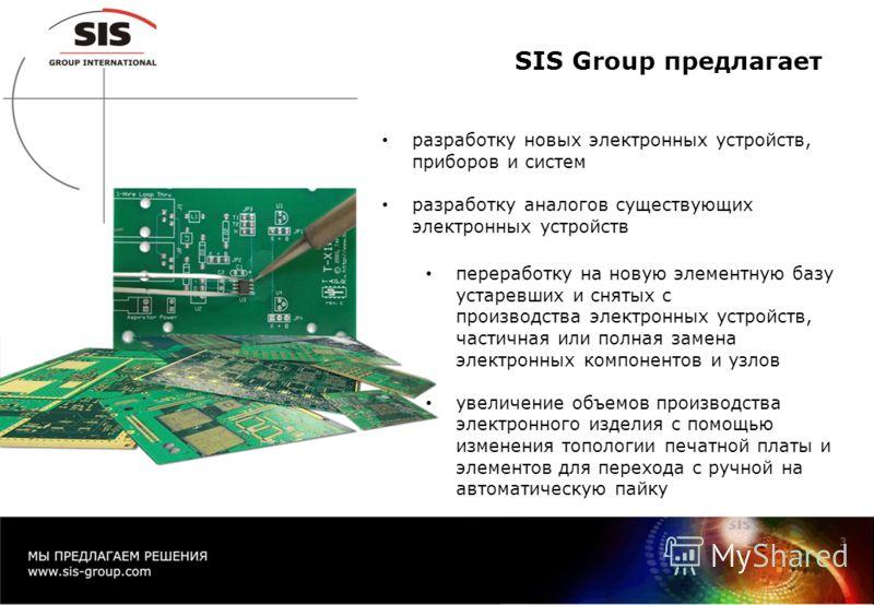 SIS Group предлагает разработку новых электронных устройств, приборов и систем разработку аналогов существующих электронных устройств 3 переработку на новую элементную базу устаревших и снятых с производства электронных устройств, частичная или полна
